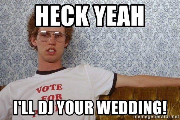 A funny meme for a wedding DJ saying Heck Yeah, I'll DJ your wedding. The guy in the photo is wearing glasses.